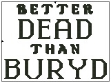Better Dead than Buryd